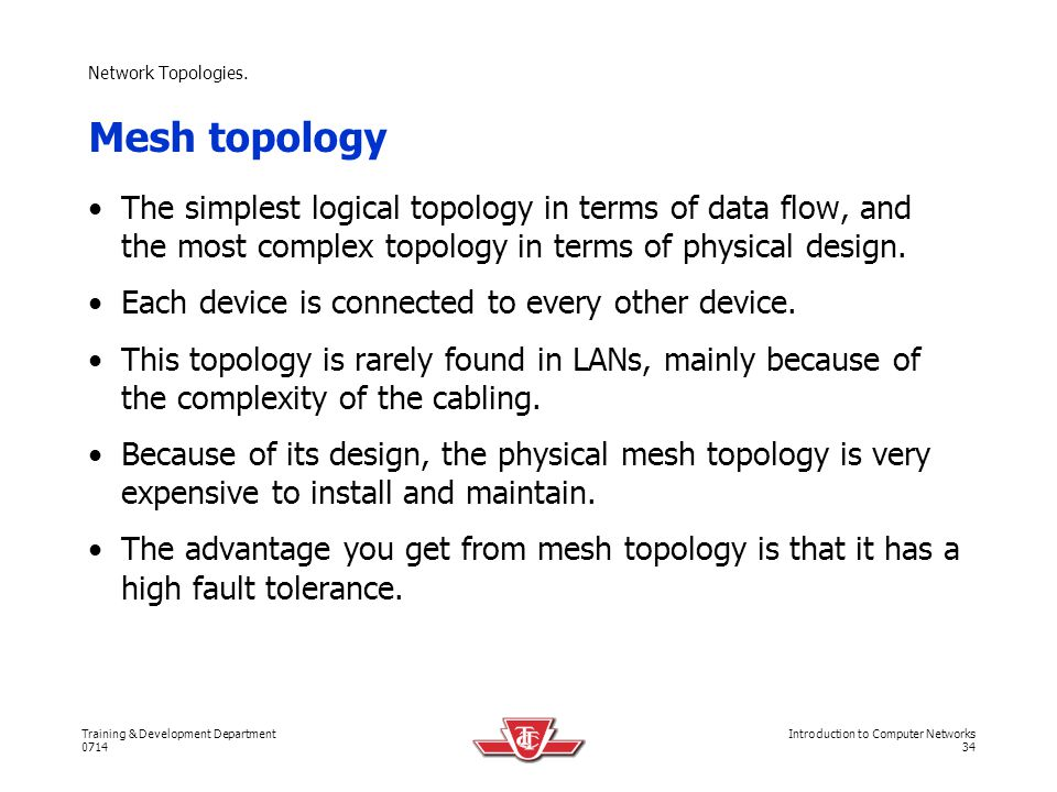 Network Topologies. Mesh topology. The simplest logical topology in terms of data flow, and the most complex topology in terms of physical design.