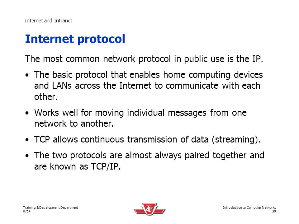 Internet and Intranet. Internet protocol. The most common network protocol in public use is the IP.