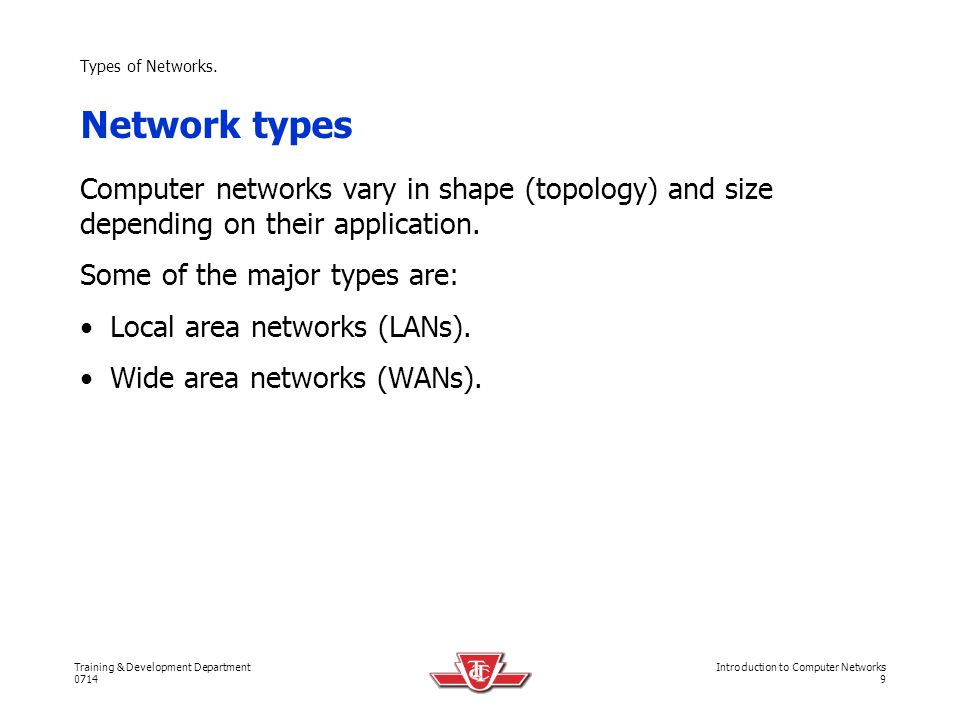 Types of Networks. Network types. Computer networks vary in shape (topology) and size depending on their application.
