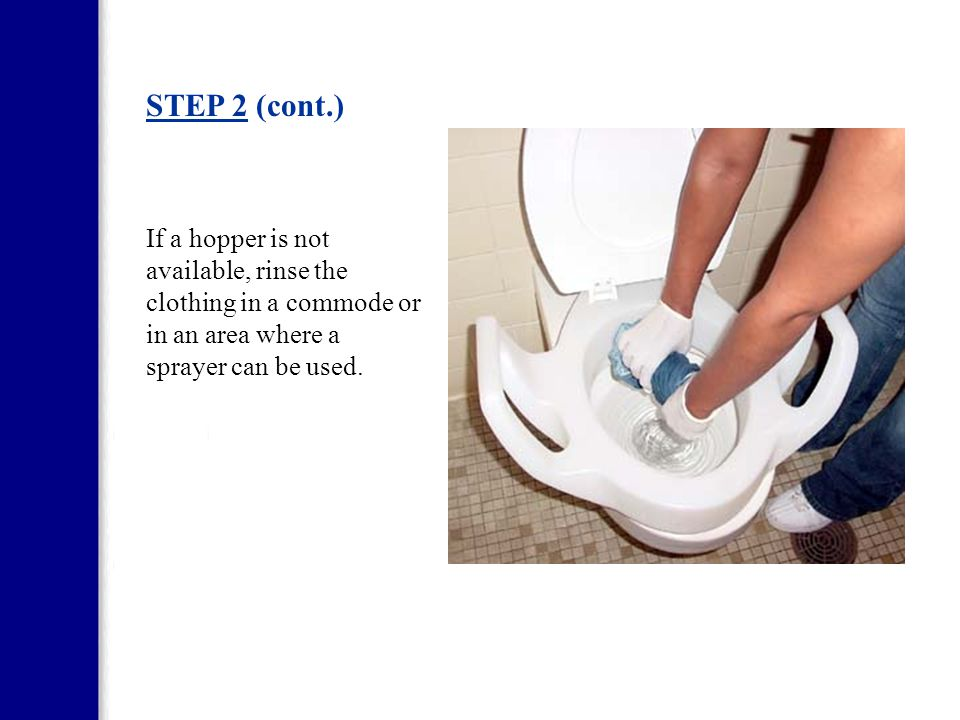 STEP 2 (cont.) If a hopper is not available, rinse the clothing in a commode or in an area where a sprayer can be used.