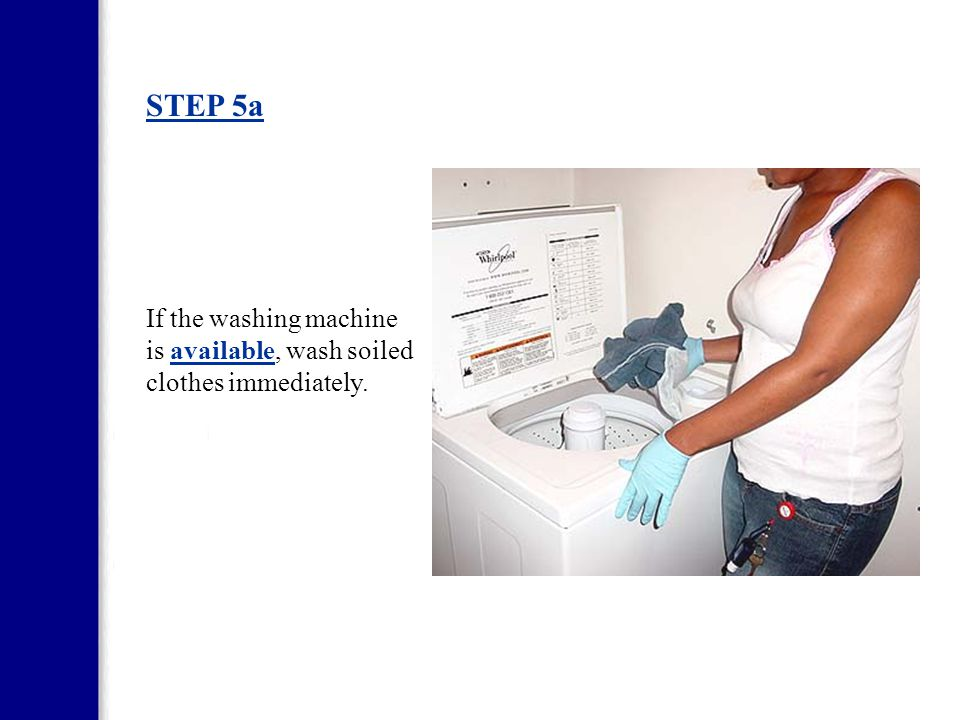 STEP 5a If the washing machine is available, wash soiled clothes immediately.