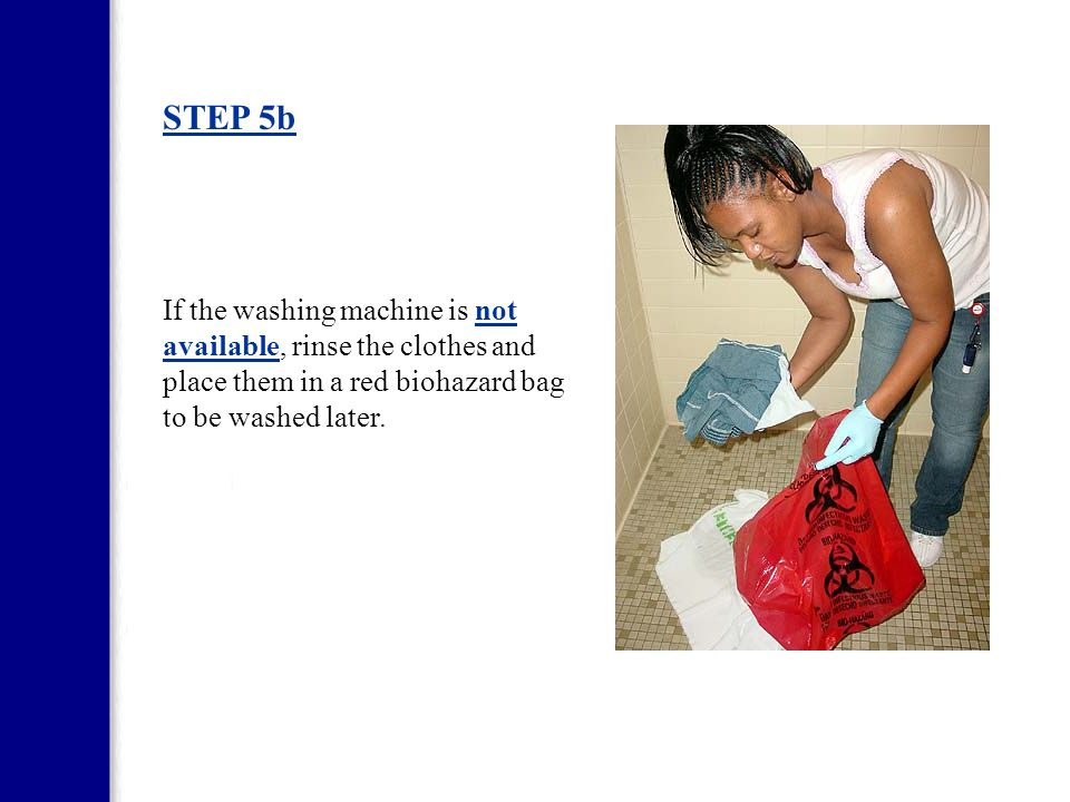 STEP 5b If the washing machine is not available, rinse the clothes and place them in a red biohazard bag to be washed later.
