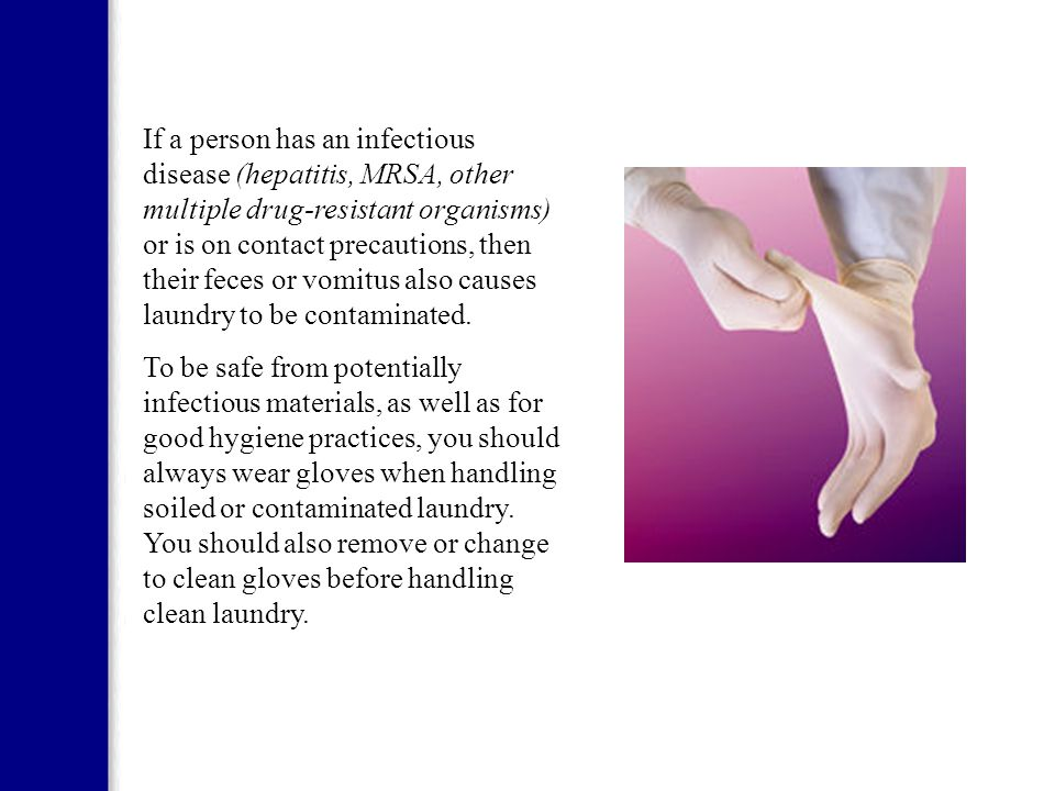 If a person has an infectious disease (hepatitis, MRSA, other multiple drug-resistant organisms) or is on contact precautions, then their feces or vomitus also causes laundry to be contaminated.