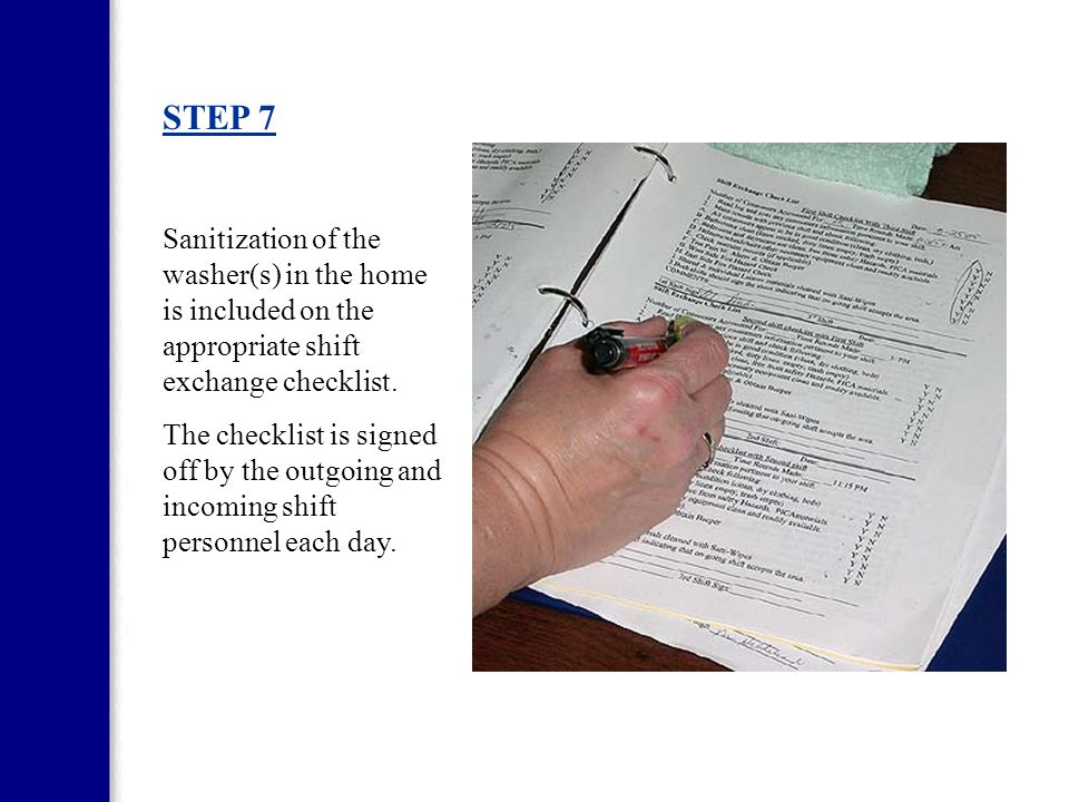 STEP 7 Sanitization of the washer(s) in the home is included on the appropriate shift exchange checklist.