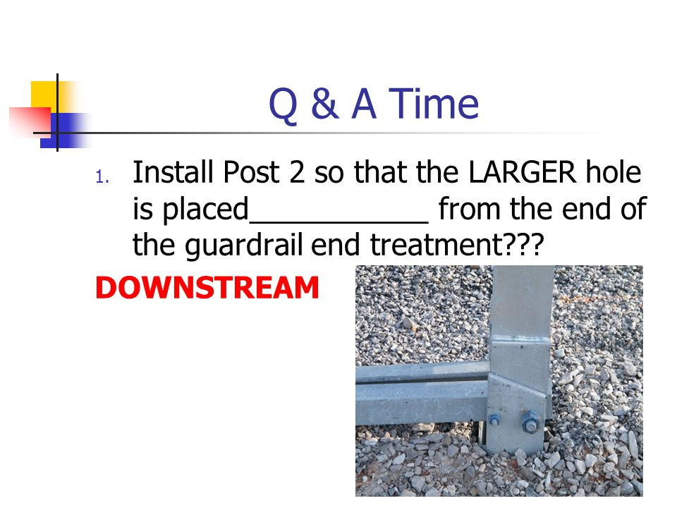 Q & A Time Install Post 2 so that the LARGER hole is placed___________ from the end of the guardrail end treatment