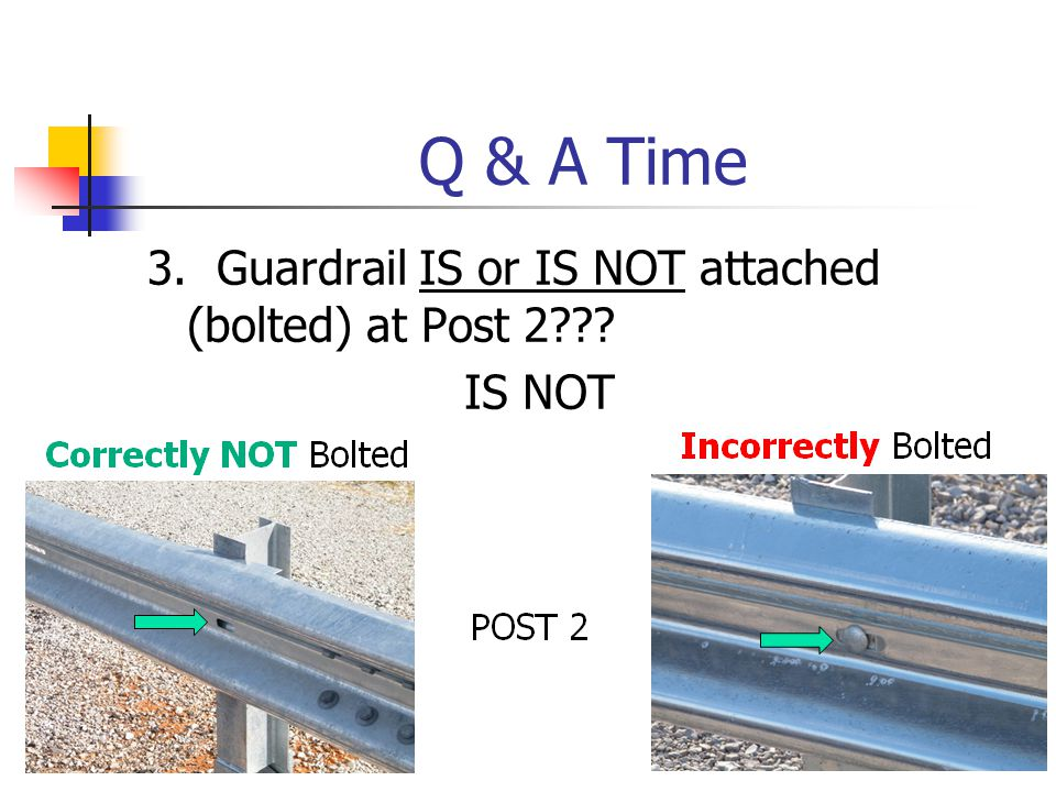Q & A Time 3. Guardrail IS or IS NOT attached (bolted) at Post 2 IS NOT