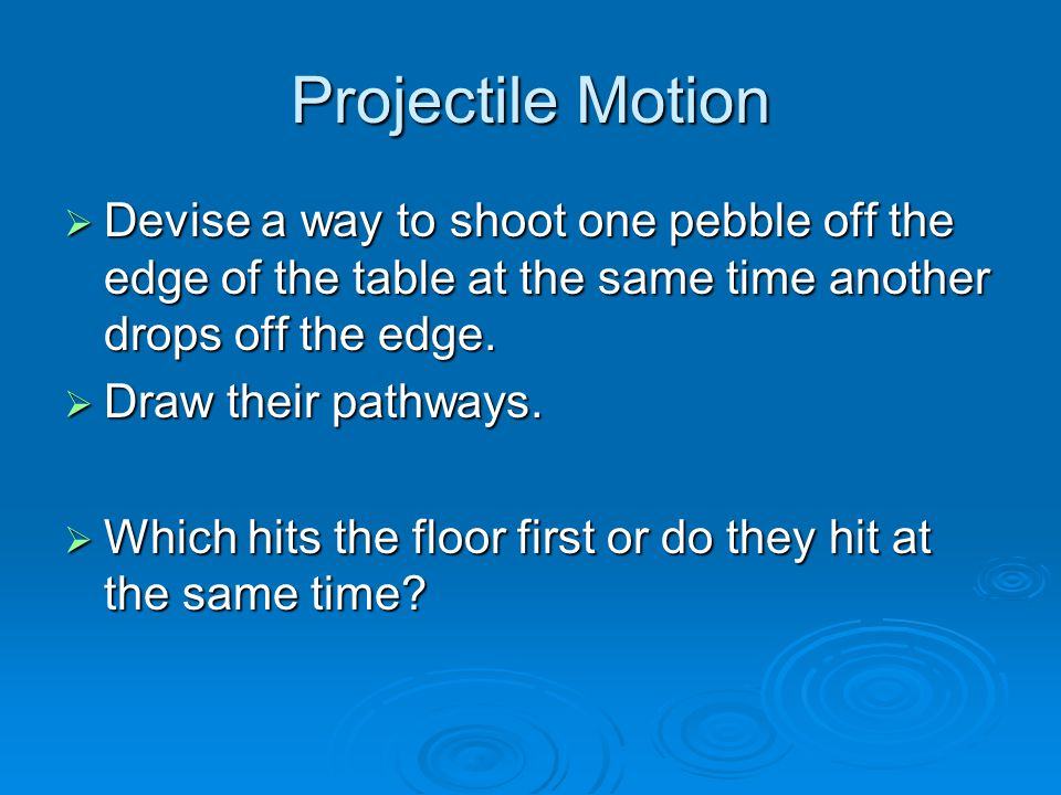 Projectile Motion Devise a way to shoot one pebble off the edge of the table at the same time another drops off the edge.