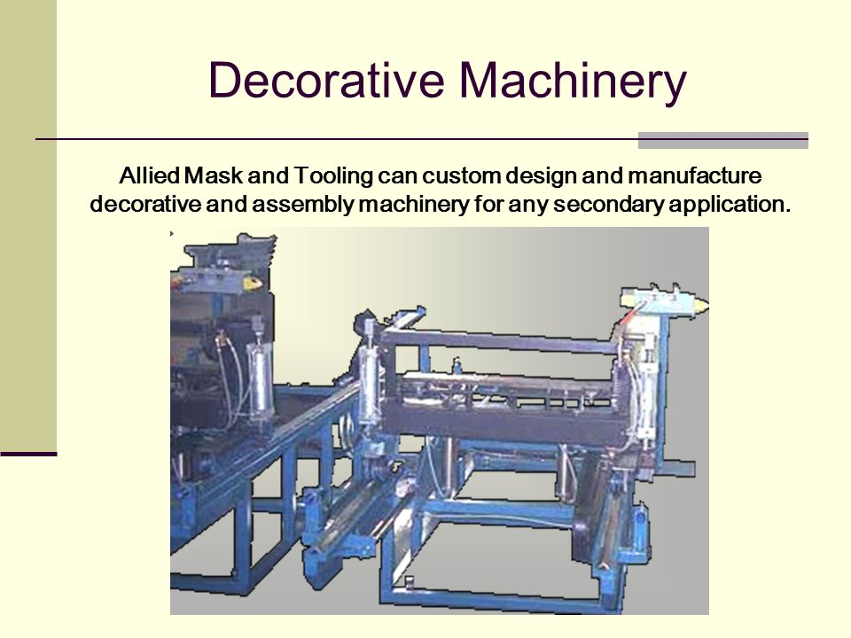 Decorative Machinery Allied Mask and Tooling can custom design and manufacture decorative and assembly machinery for any secondary application.