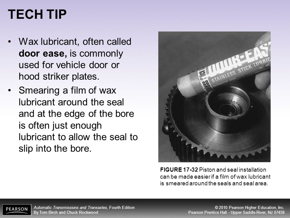 TECH TIP FIGURE 17-32 Piston and seal installation can be made easier if a film of wax lubricant is smeared around the seals and seal area.