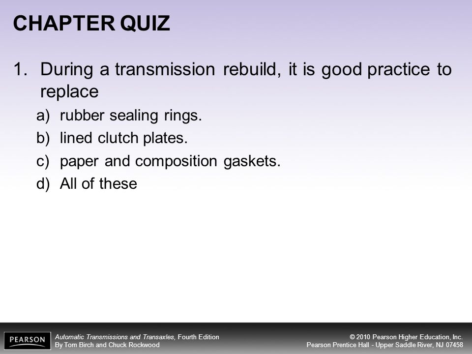 CHAPTER QUIZ During a transmission rebuild, it is good practice to replace. rubber sealing rings. lined clutch plates.