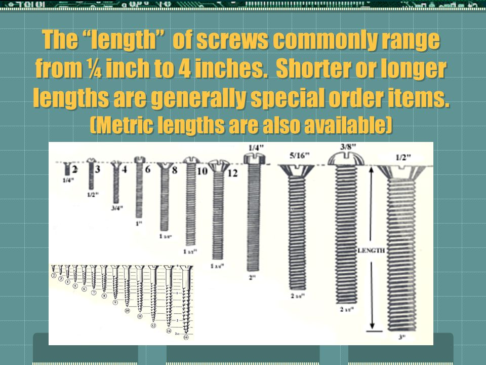 The length of screws commonly range from ¼ inch to 4 inches