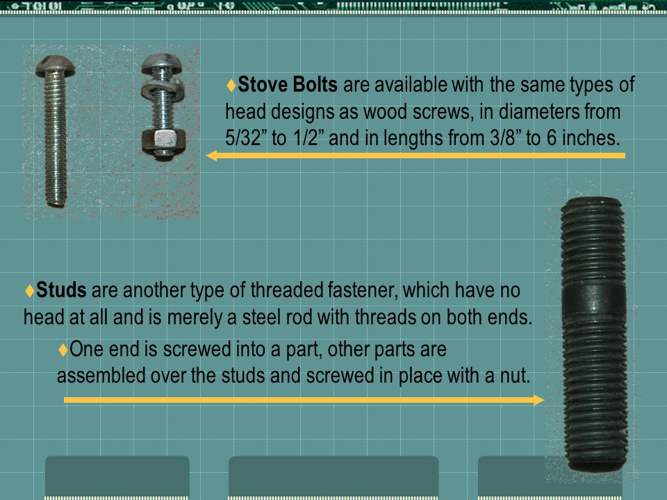 Stove Bolts are available with the same types of head designs as wood screws, in diameters from 5/32 to 1/2 and in lengths from 3/8 to 6 inches.