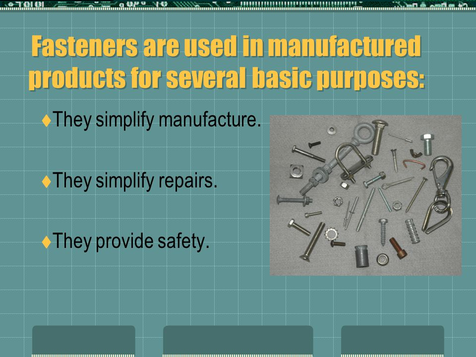 Fasteners are used in manufactured products for several basic purposes: