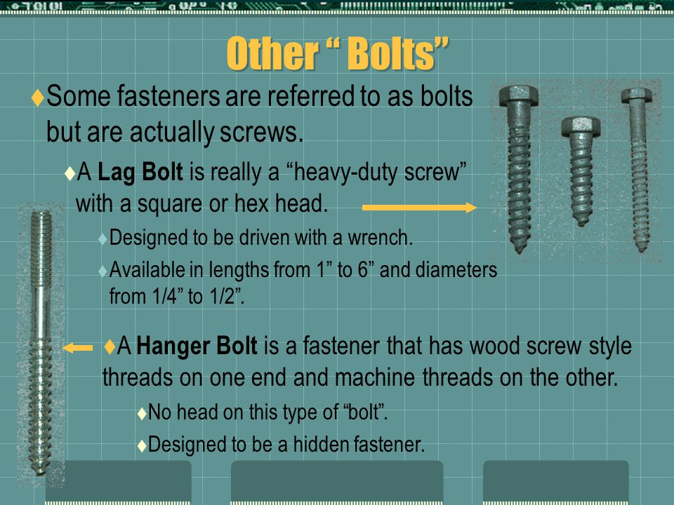 Other Bolts Some fasteners are referred to as bolts but are actually screws. A Lag Bolt is really a heavy-duty screw with a square or hex head.