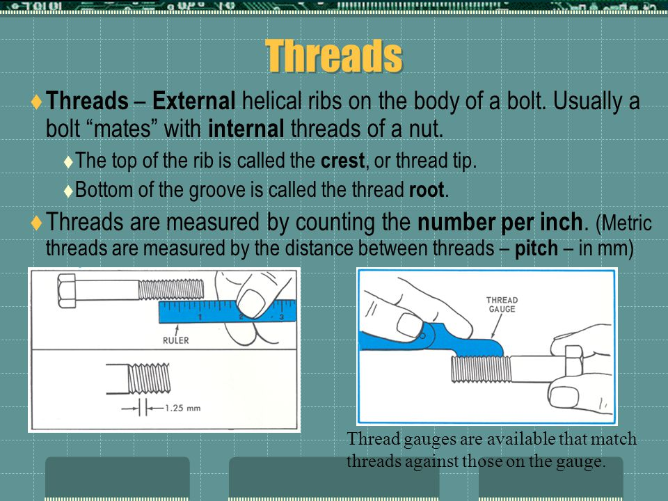 Threads Threads – External helical ribs on the body of a bolt. Usually a bolt mates with internal threads of a nut.