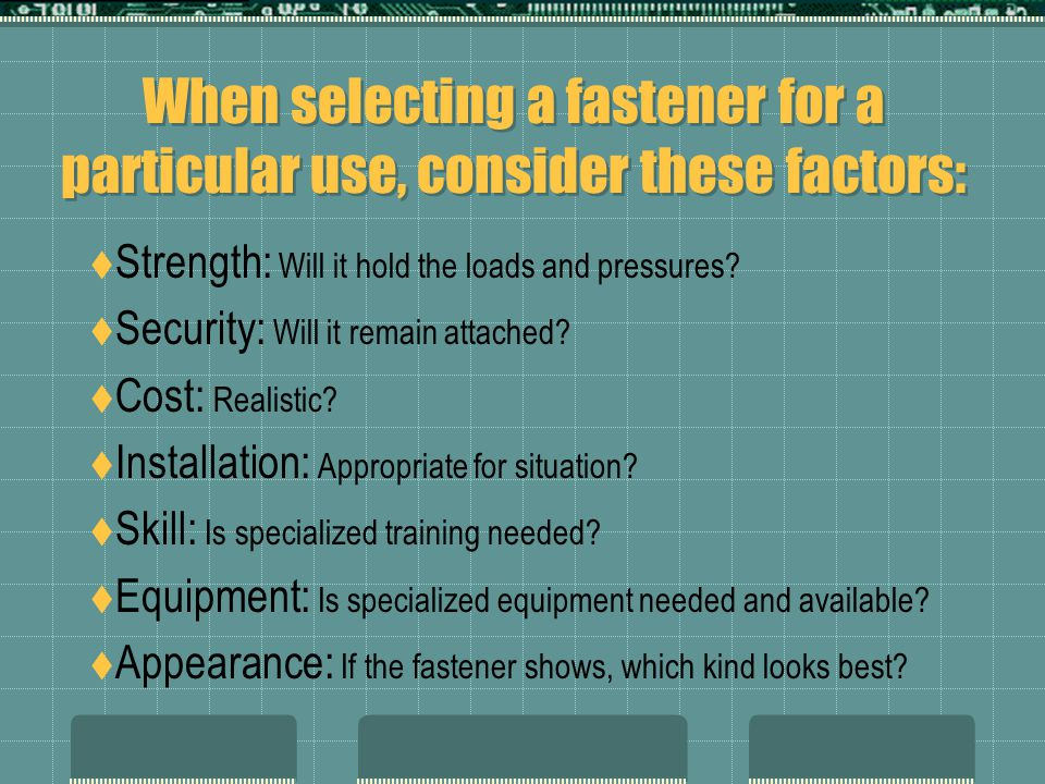 When selecting a fastener for a particular use, consider these factors: