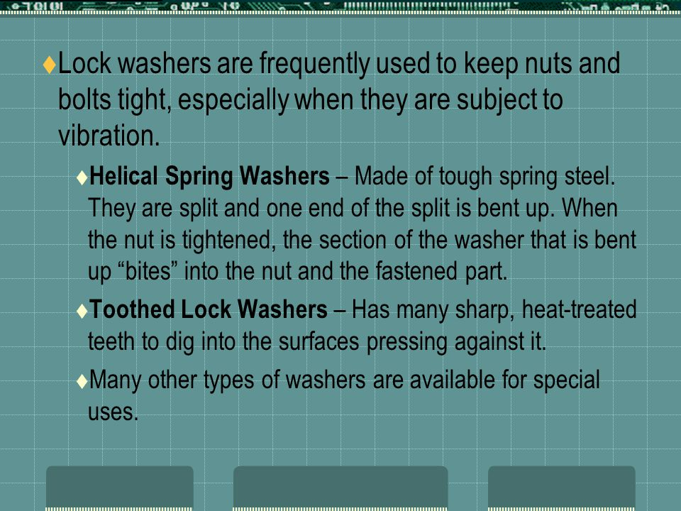 Lock washers are frequently used to keep nuts and bolts tight, especially when they are subject to vibration.