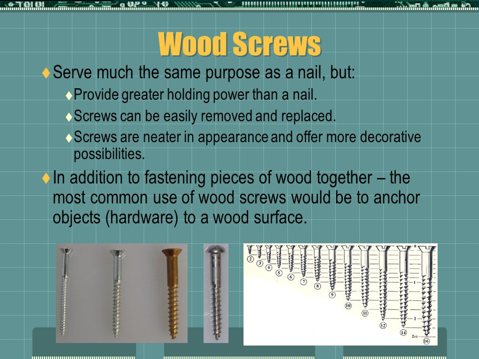 Wood Screws Serve much the same purpose as a nail, but: