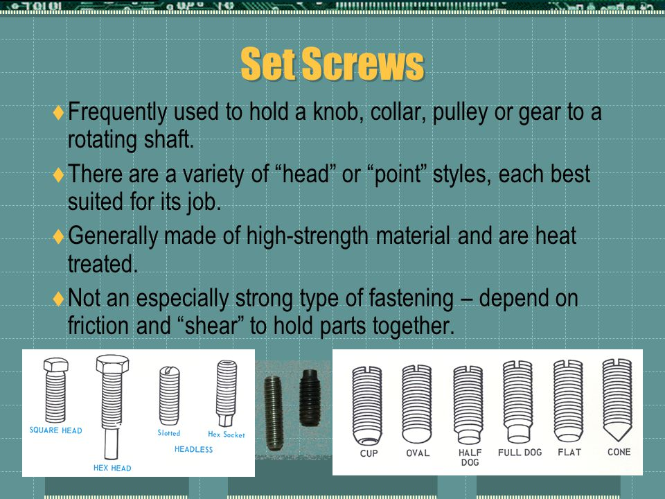 Set Screws Frequently used to hold a knob, collar, pulley or gear to a rotating shaft.