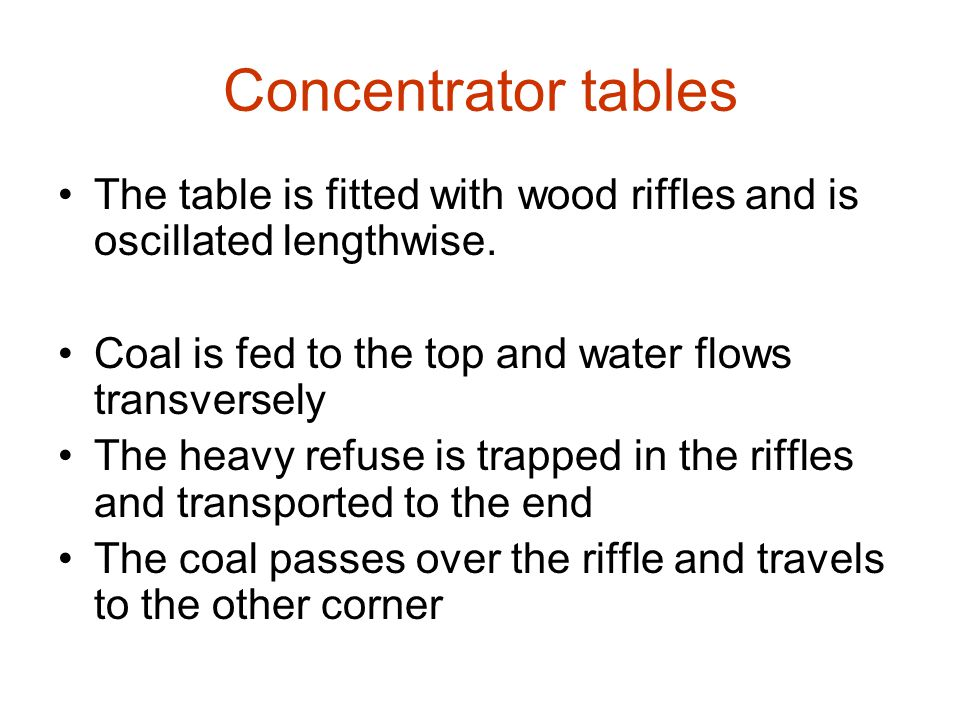 Concentrator tables The table is fitted with wood riffles and is oscillated lengthwise. Coal is fed to the top and water flows transversely.