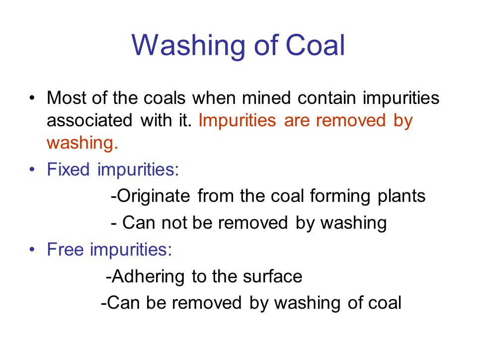 Washing of Coal Most of the coals when mined contain impurities associated with it. Impurities are removed by washing.