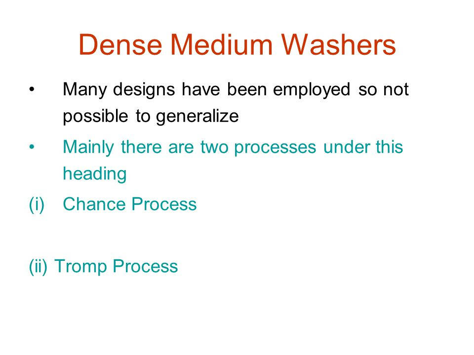 Dense Medium Washers Many designs have been employed so not possible to generalize. Mainly there are two processes under this heading.