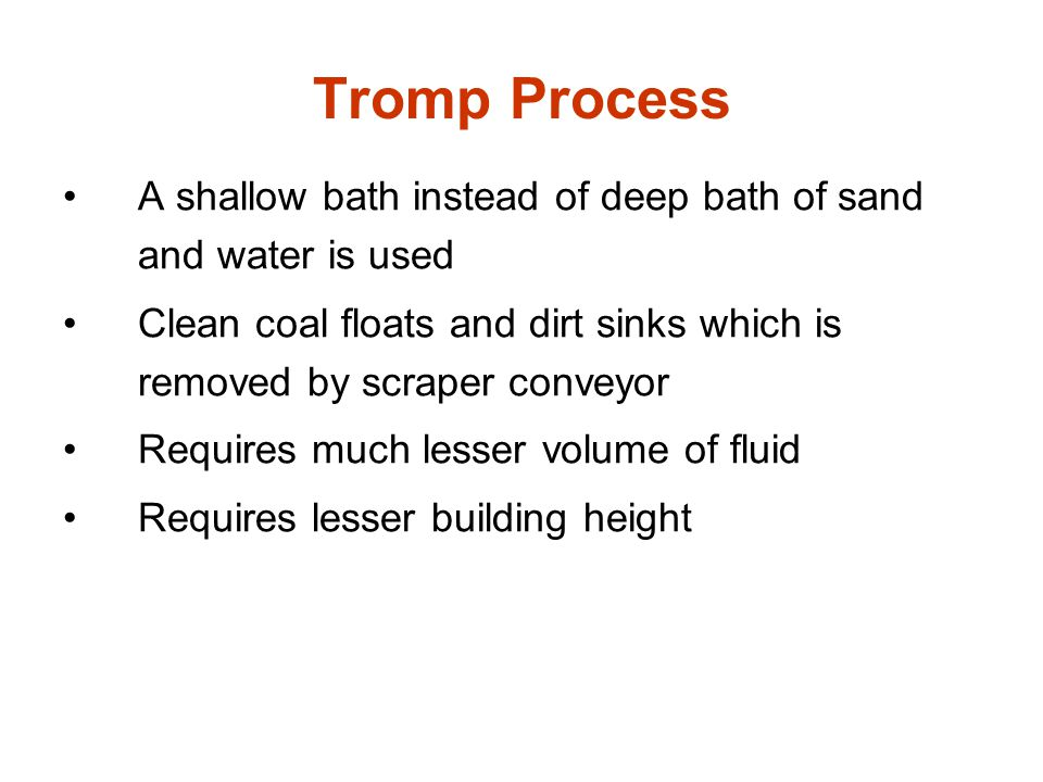 Tromp Process A shallow bath instead of deep bath of sand and water is used. Clean coal floats and dirt sinks which is removed by scraper conveyor.
