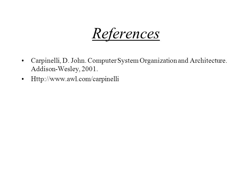 References Carpinelli, D. John. Computer System Organization and Architecture. Addison-Wesley, 2001.