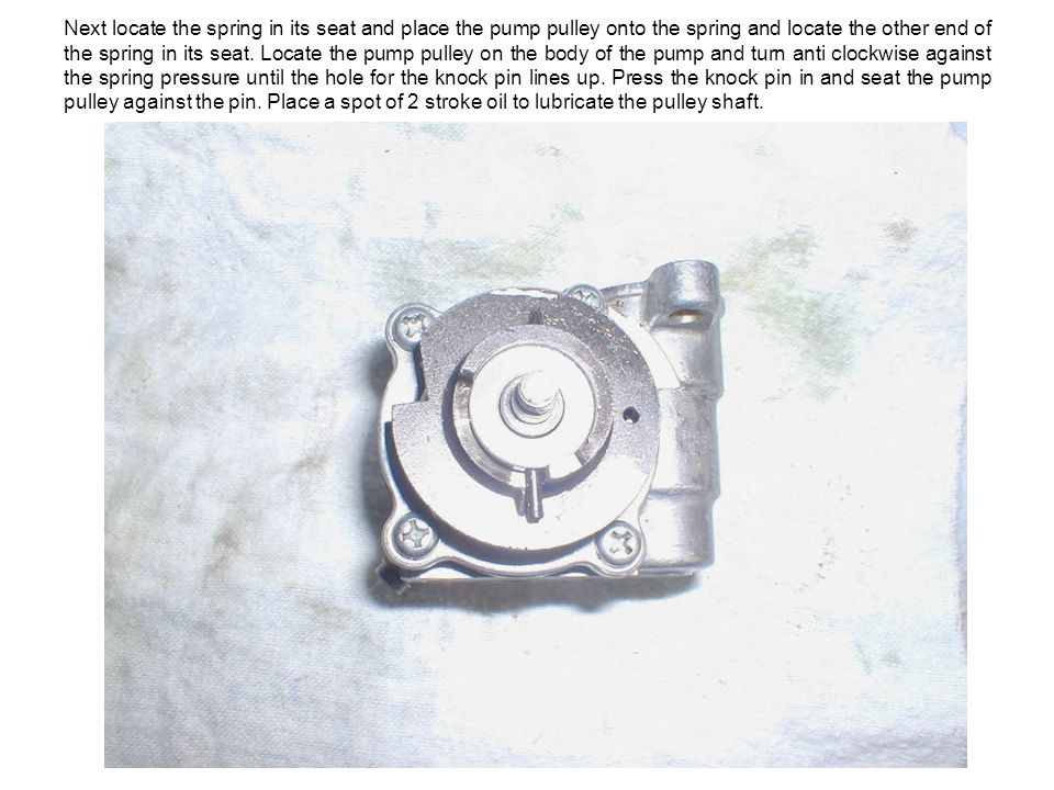 Next locate the spring in its seat and place the pump pulley onto the spring and locate the other end of the spring in its seat.