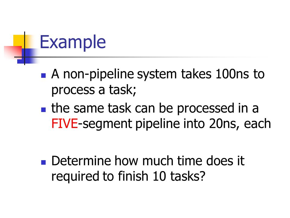 Example A non-pipeline system takes 100ns to process a task;