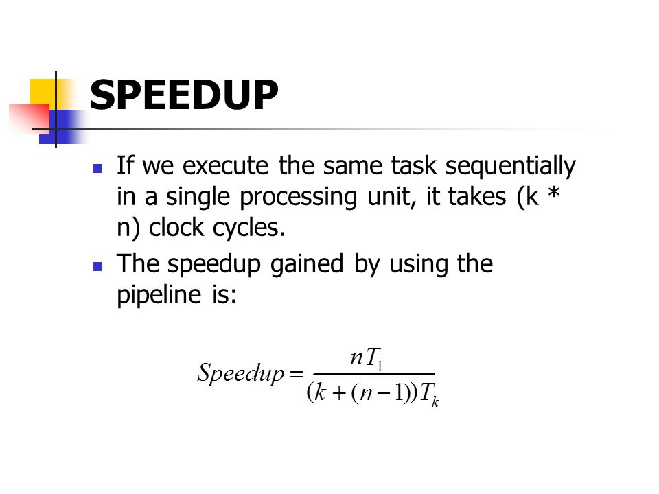 SPEEDUP If we execute the same task sequentially in a single processing unit, it takes (k * n) clock cycles.