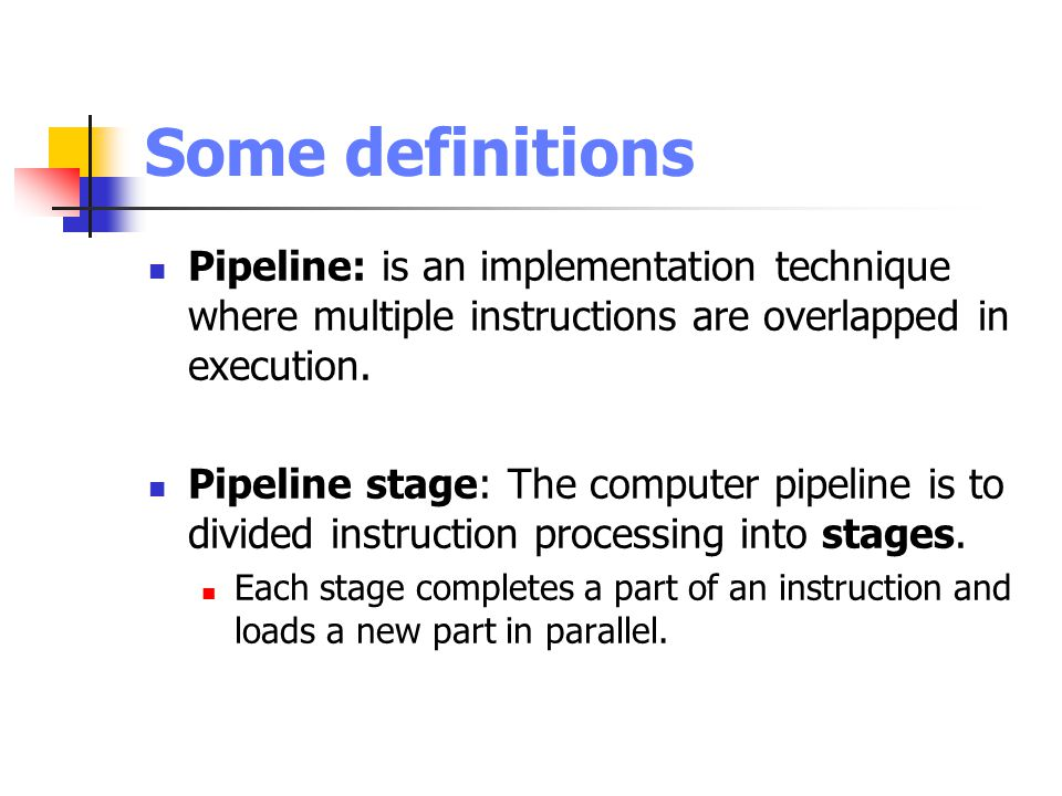 Some definitions Pipeline: is an implementation technique where multiple instructions are overlapped in execution.