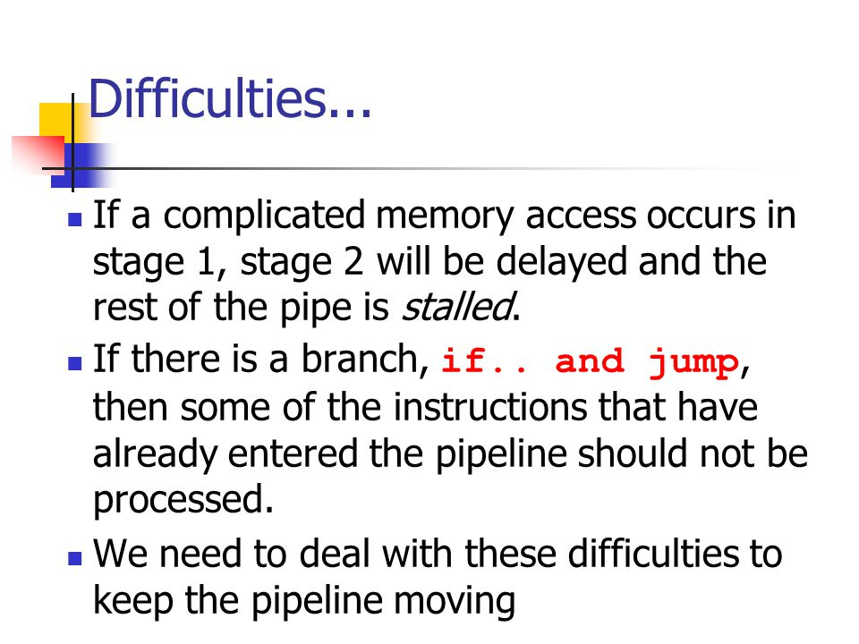 Difficulties... If a complicated memory access occurs in stage 1, stage 2 will be delayed and the rest of the pipe is stalled.