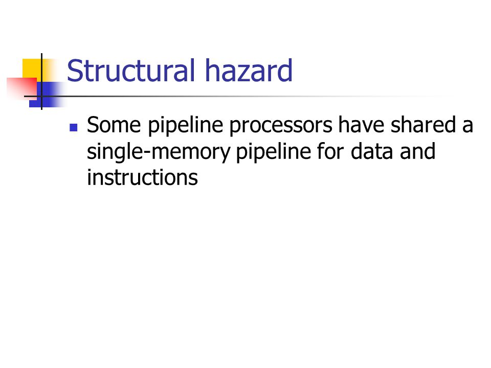 Structural hazard Some pipeline processors have shared a single-memory pipeline for data and instructions.