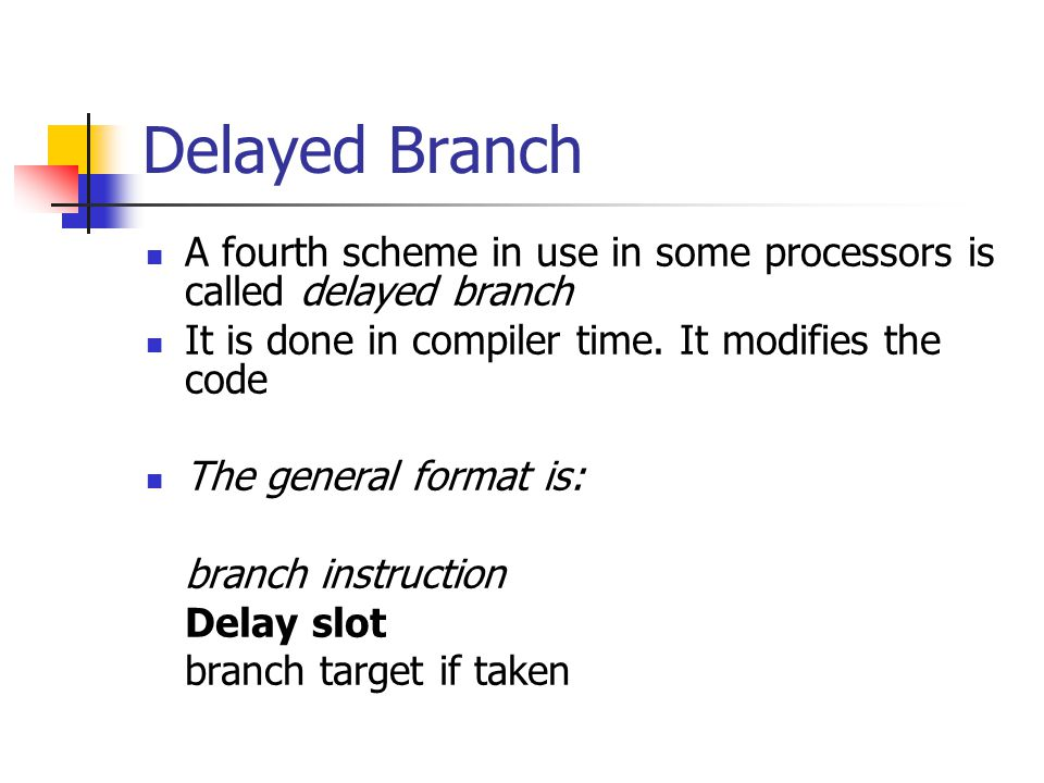 Delayed Branch A fourth scheme in use in some processors is called delayed branch. It is done in compiler time. It modifies the code.