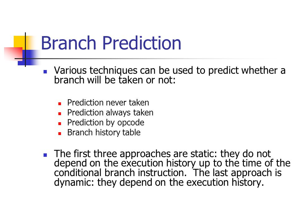 Branch Prediction Various techniques can be used to predict whether a branch will be taken or not: Prediction never taken.
