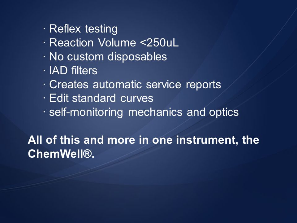 · Reflex testing · Reaction Volume <250uL. · No custom disposables. · IAD filters. · Creates automatic service reports.