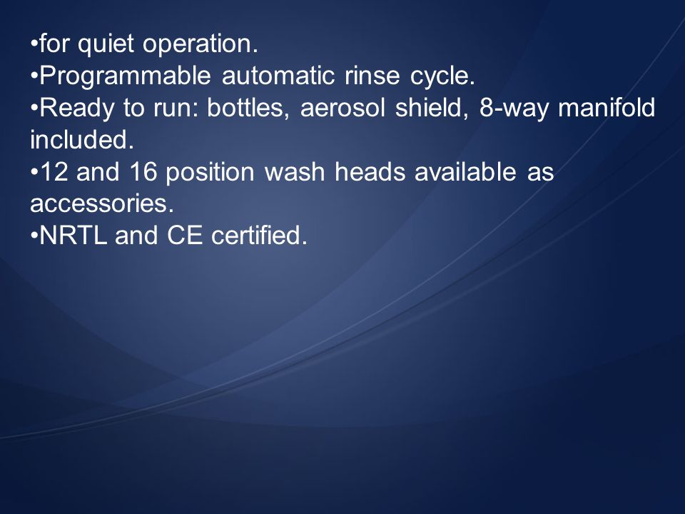 for quiet operation. Programmable automatic rinse cycle. Ready to run: bottles, aerosol shield, 8-way manifold included.