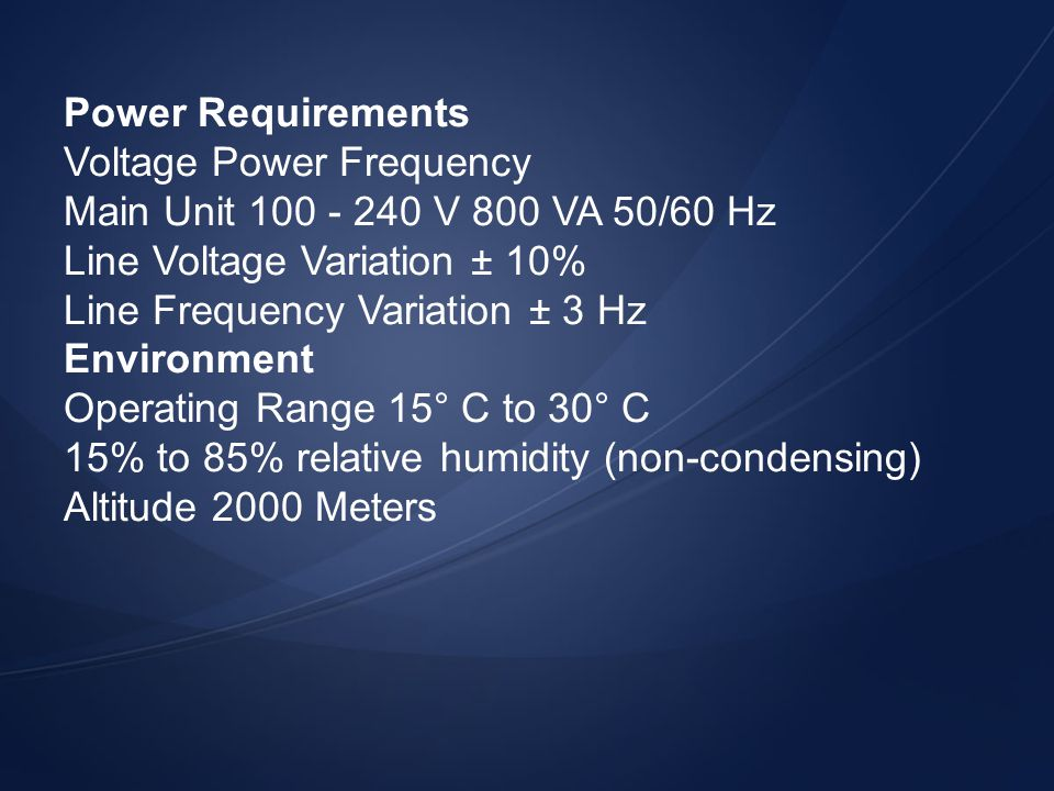Power Requirements Voltage Power Frequency. Main Unit 100 - 240 V 800 VA 50/60 Hz. Line Voltage Variation ± 10%