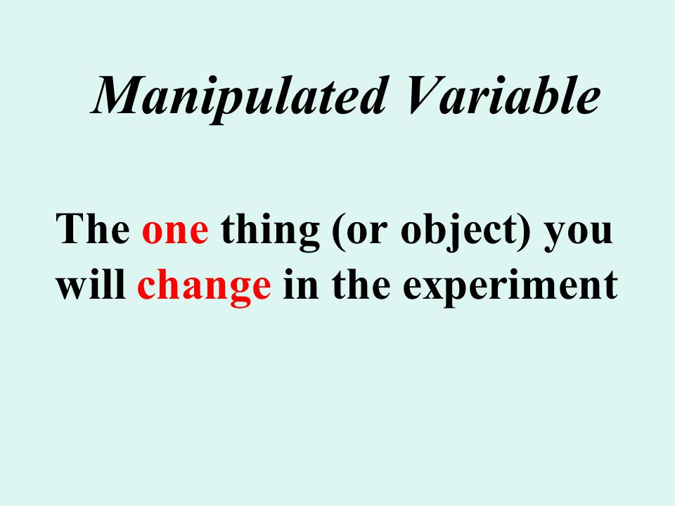 Manipulated Variable The one thing (or object) you will change in the experiment.