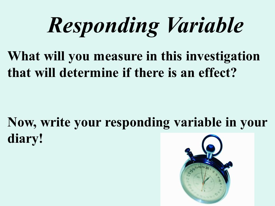 Responding Variable What will you measure in this investigation that will determine if there is an effect
