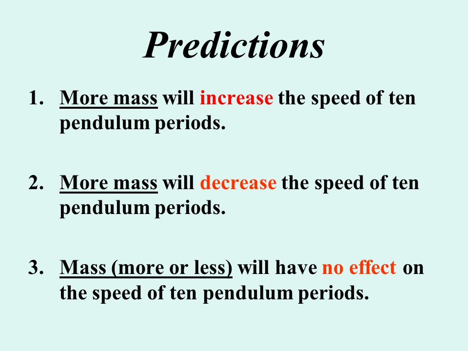 Predictions More mass will increase the speed of ten pendulum periods.