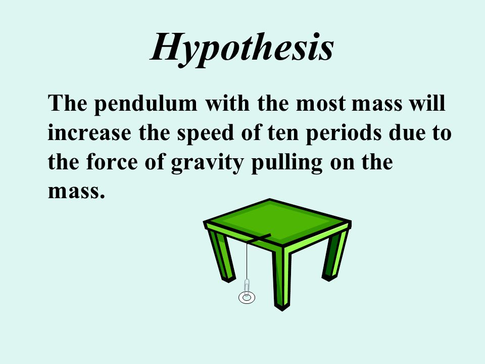 Hypothesis The pendulum with the most mass will increase the speed of ten periods due to the force of gravity pulling on the mass.