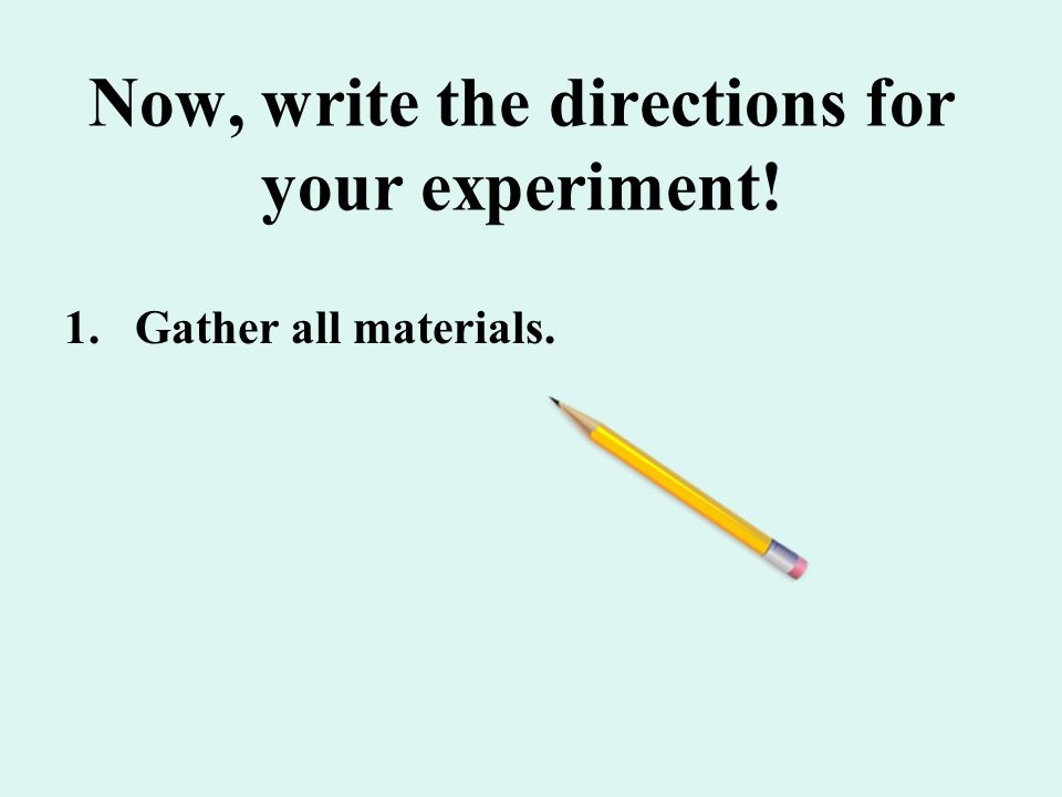 Now, write the directions for your experiment!