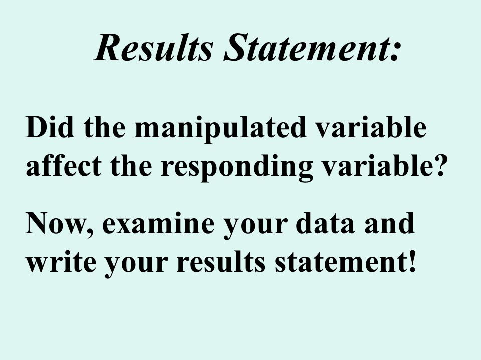 Results Statement: Did the manipulated variable affect the responding variable Now, examine your data and write your results statement!
