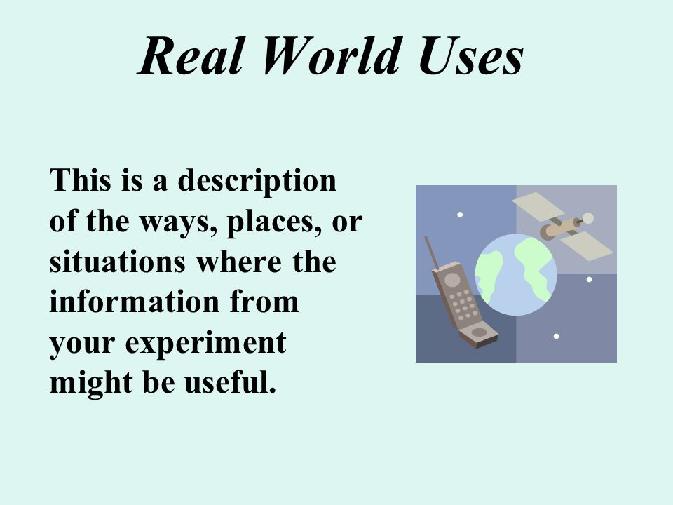 Real World Uses This is a description of the ways, places, or situations where the information from your experiment might be useful.