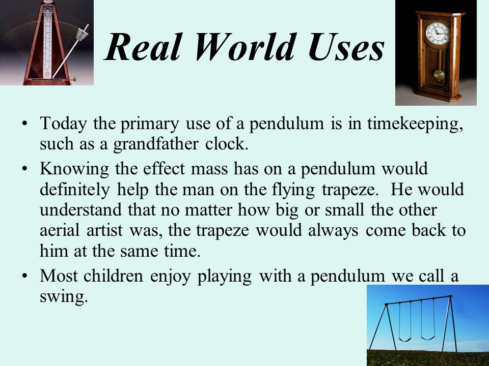 Real World Uses Today the primary use of a pendulum is in timekeeping, such as a grandfather clock.
