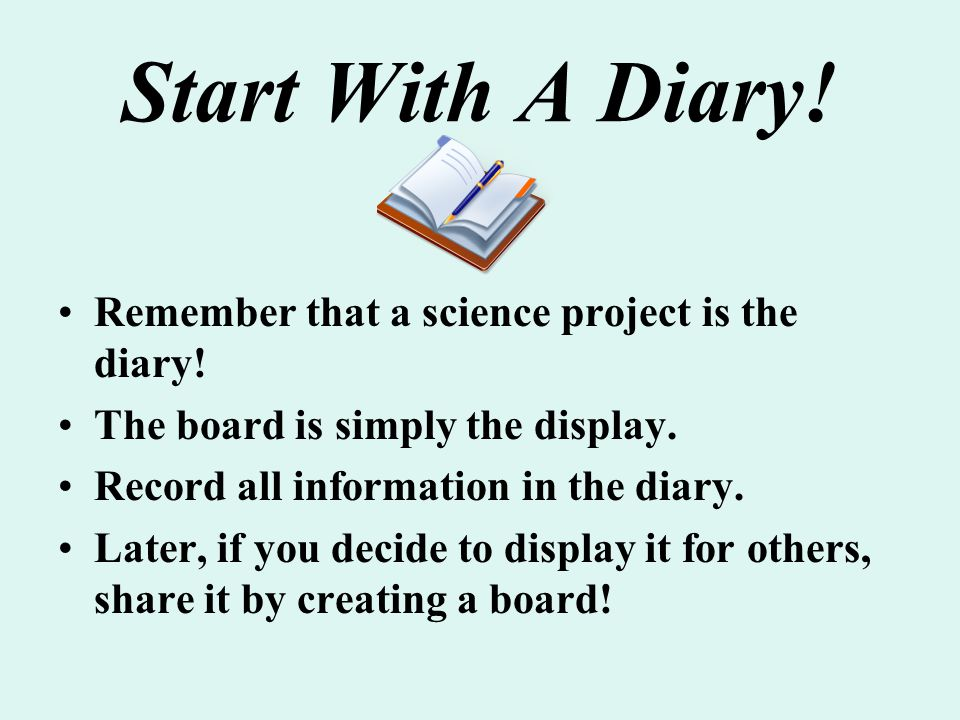 Start With A Diary! Remember that a science project is the diary!