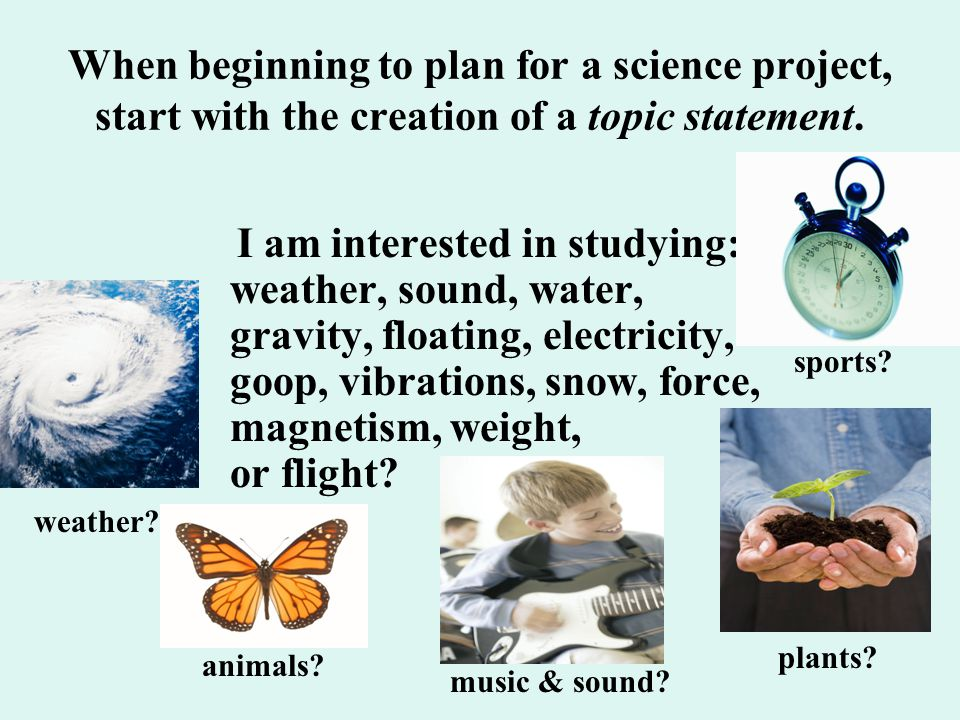 When beginning to plan for a science project, start with the creation of a topic statement.