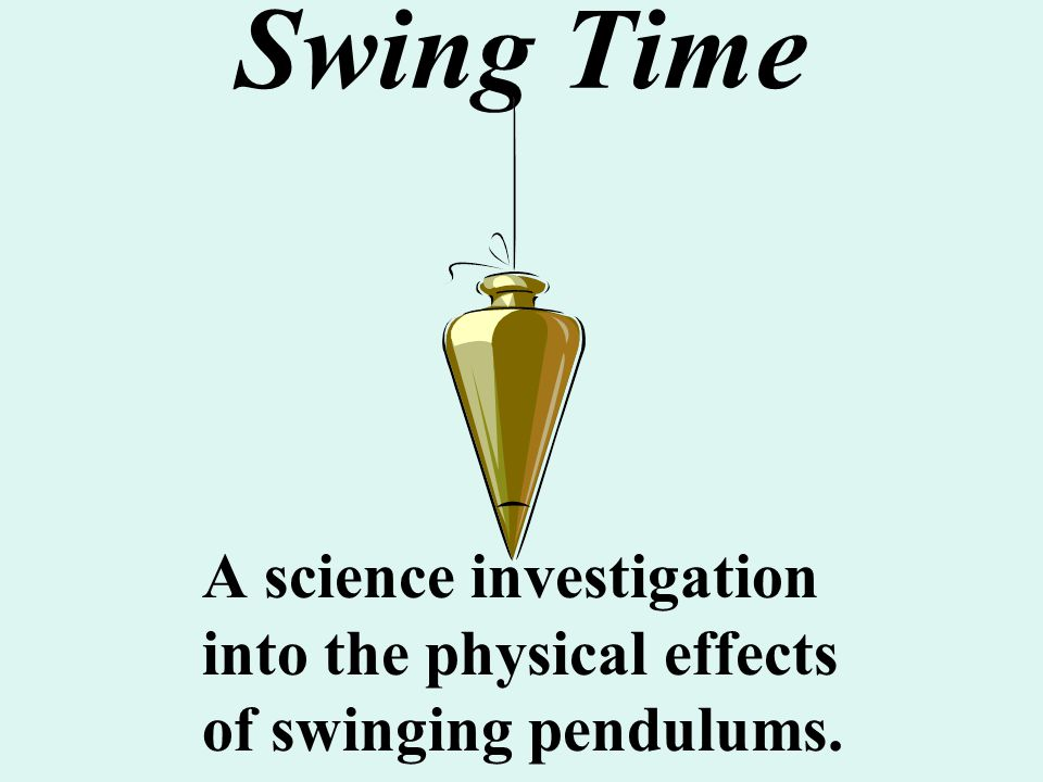 Swing Time A science investigation into the physical effects of swinging pendulums.
